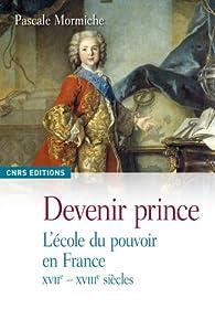 Devenir prince : L'école du pouvoir en France XVIIe-XVIIIe siècles par Pascale Mormiche
