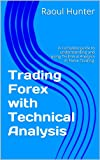Trading Forex with Technical Analysis: A complete guide to understanding and using all aspects of Technical Analysis in Forex Trading.
