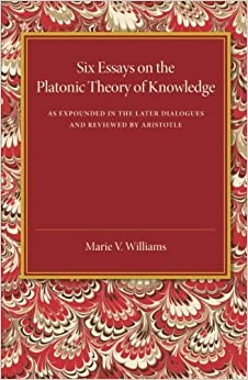 Book Six Essays on the Platonic Theory of Knowledge: As Expounded In The Later Dialogues And Reviewed By Aristotle by Marie V. Williams (2014-11-21)