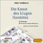 Die Kunst des klugen Handelns: 52 Irrwege, die Sie besser anderen überlassen | Rolf Dobelli