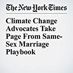 Climate Change Advocates Take Page From Same-Sex Marriage Playbook | Coral Davenport