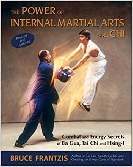 The Power of Internal Martial Arts and Chi: Combat and Energy Secrets of Ba Gua, Tai Chi and Hsing-I by Frantzis, Bruce(August 7, 2007)