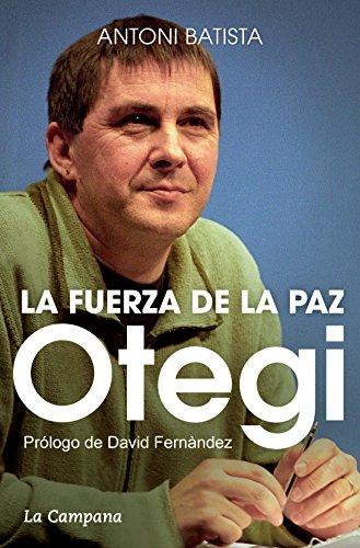 Descargar Libro Otegi Y La Fuerza De La Paz Antoni Batista