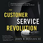The Customer Service Revolution: Overthrow Conventional Business, Inspire Employees, and Change the World | John R. DiJulius