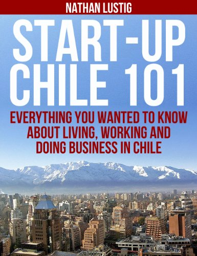 Start-Up Chile 101: Everything You Wanted to Know About Living, Working and Doing Business in Chile de [Lustig, Nathan]