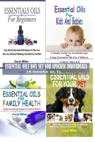 Essential Oils Box Set For Specific Individuals: For Beginners, Kids And Babies, Family Health And Pets  (4 books in - Coral Miller