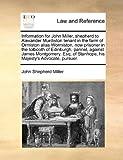 Information for John Miller, Shepherd to Alexander Murdiston Tenant in the Farm of Ormiston Alias Wormiston, Now Prisoner in the Tolbooth of Edinburgh, John Shepherd Miller, 1171366205