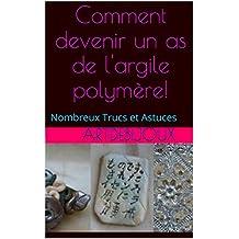 Comment devenir un as de l'argile polymère!: Nombreux Trucs et Astuces (Fabrique tes Bijoux t. 4) (French Edition)