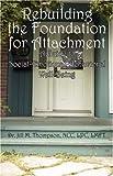 Rebuilding the Foundation for Attachment, Jill M. Thompson Ncc Lpc Lmft, 1432719459