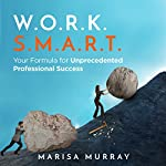 W.O.R.K. S.M.A.R.T.: Your Formula for Unprecedented Professional Success | Marisa Murray