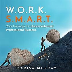 W.O.R.K. S.M.A.R.T.: Your Formula for Unprecedented Professional Success