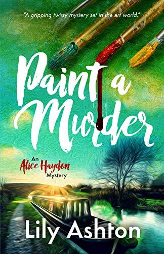 Paint a Murder: An Alice Haydon Mystery (Alice Haydon Mysteries Book 1) by [Ashton, Lily]