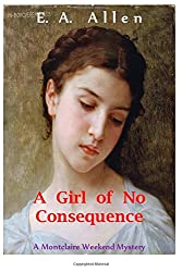 A Girl of No Consequence: A Record of Sad Events in 1907, From the Journals of Colonel Sir Francis FitzMaurice (Montclaire Weekend Mysteries) (Volume 11)