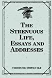 The Strenuous Life, Essays and Addresses by Theodore Roosevelt (2015-11-22)