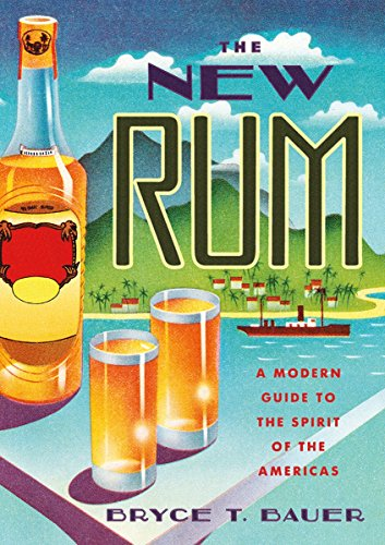 The New Rum: A Modern Guide to the Spirit of the Americas by Bryce T. Bauer
