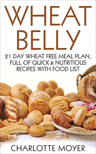 WHEAT BELLY: GLUTEN FREE: 21 Day Wheat-Free Meal Plan, Full of Quick and Nutritious Recipes with Food List (Slow Cooker, Low Carb, Grain Free, Weight Loss) by Charlotte Moyer