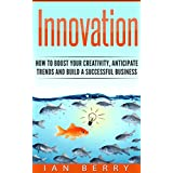 Innovation: How to Boost your Creativity, Anticipate Trends and Build a Successful Business (Innovation, Creativity, Leadership, Entrepreneurship, Body Language)