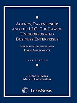 Agency, Partnership and the LLC: The Law of Unincorporated Business Enterprises, Selected Statutes and Form Agreements, 2014 Doc Supp by [Hynes, J. Dennis, Loewenstein, Mark J.]