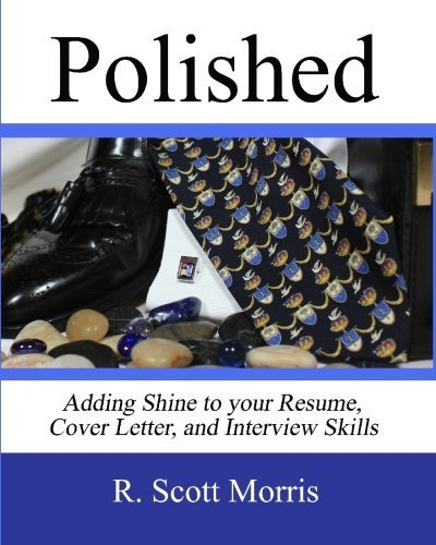 Polished: Adding Shine to Your Resume, Cover Letter, and Interview Skills by R. Scott Morris (2010-02-20)