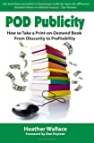 Pod Publicity: How to Take a Print-on-Demand Book From Obscurity to Profitability