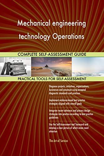 Mechanical engineering technology Operations All-Inclusive Self-Assessment - More than 680 Success Criteria, Instant Visual Insights, Spreadsheet Dashboard, Auto-Prioritized for Quick Results ()