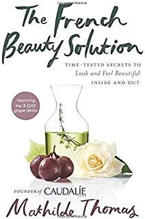 The French Beauty Solution: Time-Tested Secrets to Look and Feel Beautiful Inside and