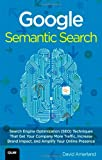 Google Semantic Search: Search Engine Optimization (SEO) Techniques That Get Your Company More Traffic, Increase Brand Impact, and Amp (Que Biz-Tech)