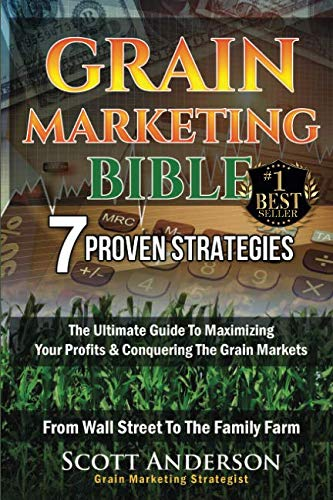 Grain Marketing Bible: 7 Proven Strategies: The Ultimate Guide To Maximizing Your Profits & Conquering The Grain Markets From Wall Street To The Family Farm (Market Farm)
