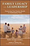 Family Legacy and Leadership : Preserving True Family Wealth in Challenging Times, Daniell, Mark and Hamilton, Sara, 0470825715