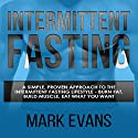 Intermittent Fasting: A Simple, Proven Approach to the Intermittent Fasting Lifestyle: Burn Fat, Build Muscle, Eat What You Want Audiobook by Mark Evans Narrated by Sam Slydell