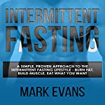Intermittent Fasting: A Simple, Proven Approach to the Intermittent Fasting Lifestyle: Burn Fat, Build Muscle, Eat What You Want | Mark Evans