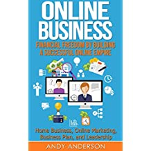 Online Business: Financial Freedom by Building a Successful Online Empire - Home Business, Online Marketing, Business Plan, and Leadership