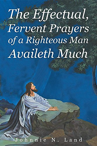 The Effectual, Fervent Prayers of a Righteous Man Availeth Much (The Effectual Fervent Prayer Of The Righteous)