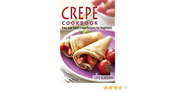 Crepe Cookbook: Easy and Tasty Crepe Recipes for Beginners: Most Famous and Delicious Crepe Recipes for Breakfast, Snack or Dessert (Crepes Recipes, ...