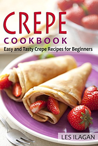 Crepe Cookbook: Easy and Tasty Crepe Recipes for Beginners: Most Famous and Delicious Crepe