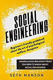 SOCIAL ENGINEERING: BEGINNER'S FRIENDLY GUIDEBOOK ABOUT THE ART OF PSYCHOLOGICAL WELFARE, DECEPTION, MANIPULAT