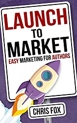 Launch to Market: Easy Marketing For Authors (Write Faster, Write Smarter Book 4)