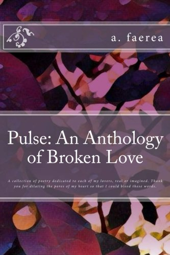 Pulse: An Anthology of Broken Love: A collection of poetry dedicated to each of my lovers, real or imagined. Thank you for dilating the pores of my heart so that I could bleed these words. pdf epub