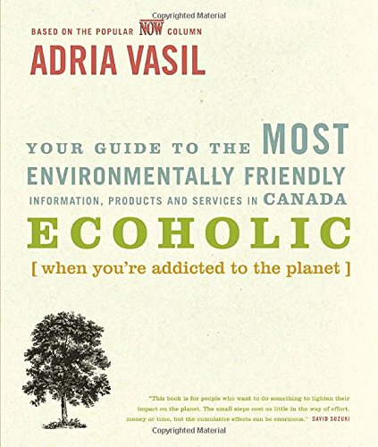 Ecoholic: Your Guide to the Most Environmentally Friendly Information, Products and Services in Canada pdf