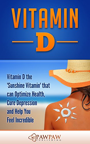 Vitamin D: Vitamin D the 'Sunshine Vitamin' that can Optimize Health, Cure Depression and Help You Feel Incredible