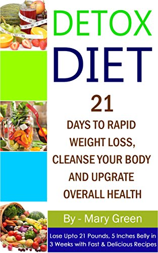Detox Diet: 21 Days To Rapid Weight Loss, Cleanse Your Body And Upgrade Overall Health(Lose Up To 21 Pounds, 5 Inches Belly In 3 Weeks With Fast & Delicious Recipes)( Vegetarian, Ketogenic, Low Carb) by Mary Green, Mary Healthy Foods Publishing Limited