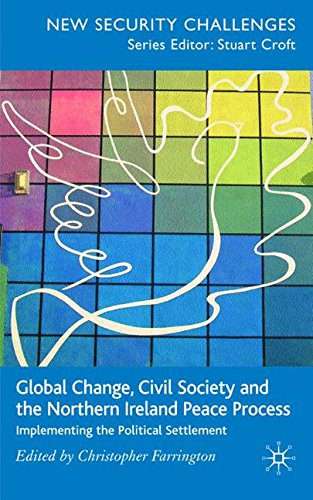 Global Change, Civil Society and the Northern Ireland Peace Process: Implementing the Political Settlement (New Security