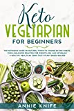 Keto Vegetarian for Beginners: The Ketogenic Guide on Natural Foods to Change Eating Habits, Find a Balanced Solution for Weight Loss, and Establish a ... Meal Plan Using Tasty Plant Based Recipes