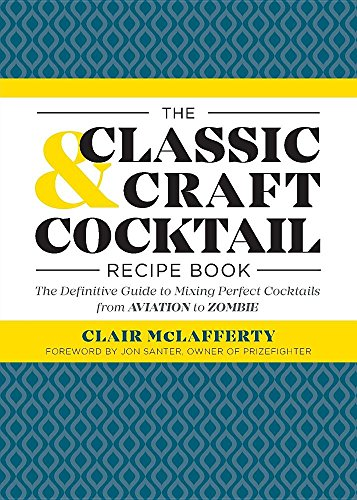 The Classic & Craft Cocktail Recipe Book: The Definitive Guide of Mixing Perfect Cocktails from Aviation to Zombie by Clair McLafferty