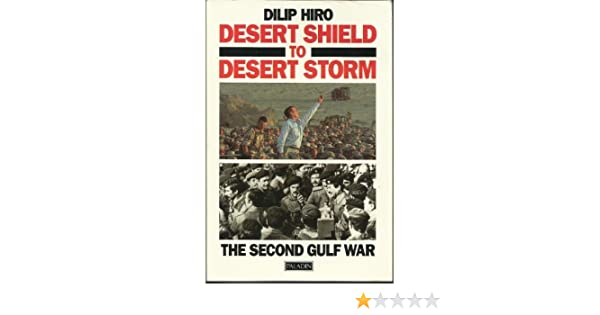 Desert Shield To Desert Storm The Second Gulf War Dilip Hiro
