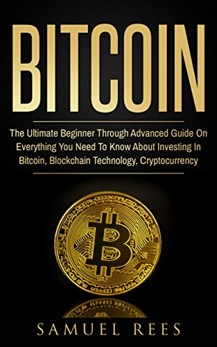 BITCOIN: The Ultimate Beginner Through Advanced Guide on Everything You Need to Know About Investing in Bitcoin, Blockchain, Cryptocurrencies, Ethereum ... Future of Finance (CRYPTOCURRENCY Book 2) (Best Mining Companies To Invest In)