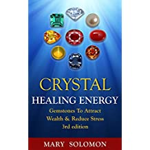 CRYSTALS: Healing Energy: Gemstones: Attract Wealth & Reduce Stress (Healing, Chakra Healing, Crystal Healing, Auras, Anxiety Relief, Energy Work, Self Healing)