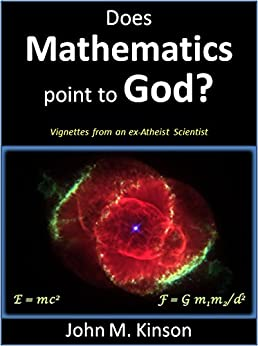 Does Mathematics Point to God?: Vignettes from an ex-Atheist Scientist (God & Science Book 7) by [Kinson, John M.]