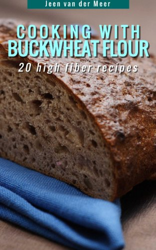 Cooking With Buckwheat Flour -: 20 High Fiber Recipes (Wheat flour alternatives Book 4) by [van der Meer, Jeen]