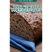 Cooking With Buckwheat Flour -: 20 High Fiber Recipes (Wheat flour alternatives Book 4)